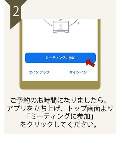 ご予約のお時間になりましたら、アプリを立ち上げ、トップ画面より「ミーティングに参加」をクリックしてください。
